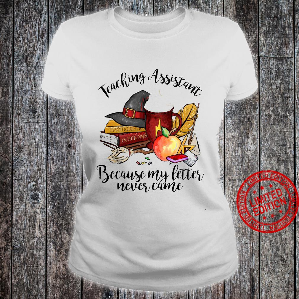 Teaching Assistant Because My Letter Never Came Shirt ladies tee