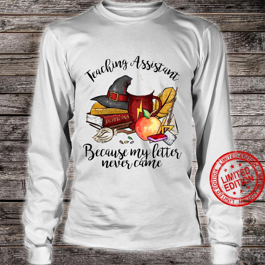 Teaching Assistant Because My Letter Never Came Shirt long sleeved