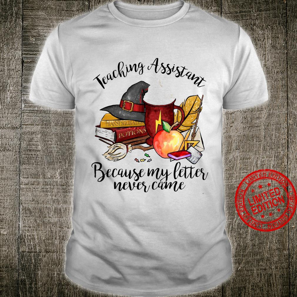 Teaching Assistant Because My Letter Never Came Shirt unisex