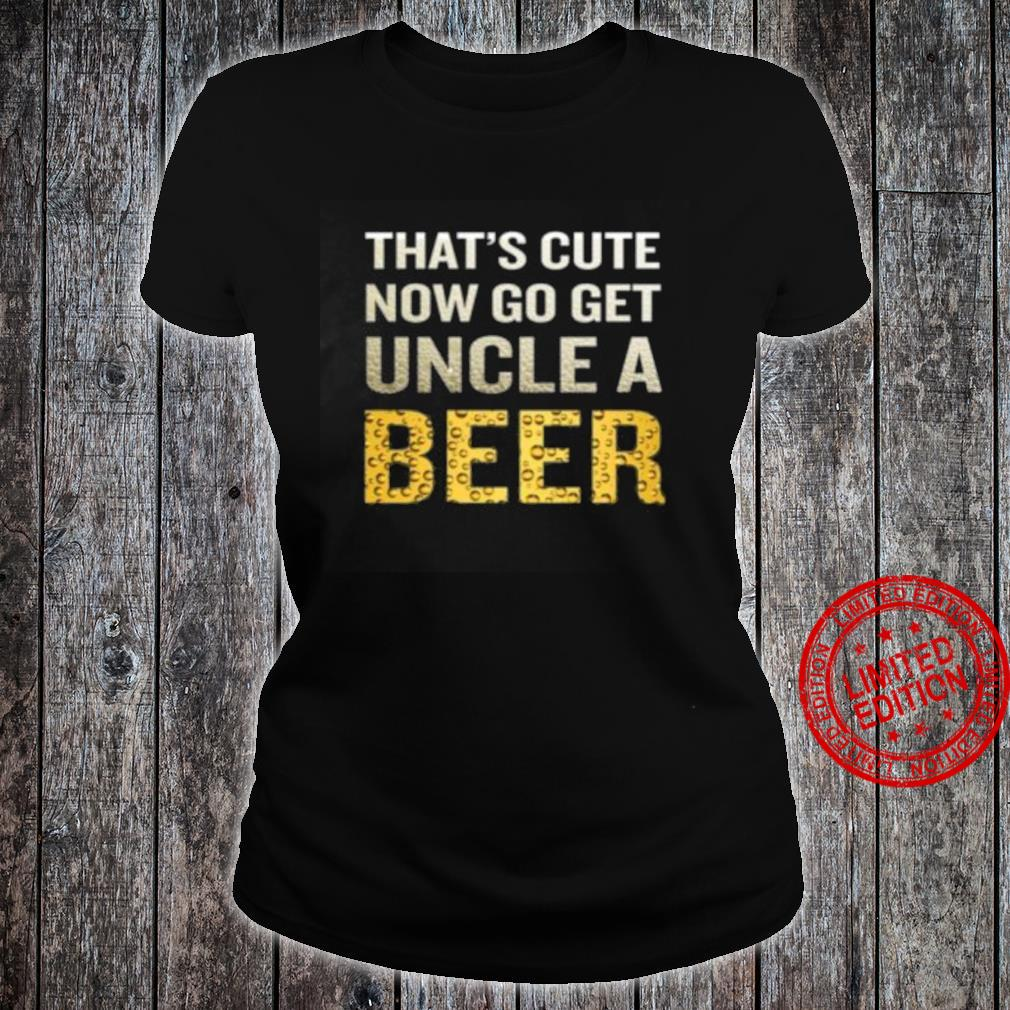 That's Cute Now Go Get Uncle A Beer Shirt ladies tee