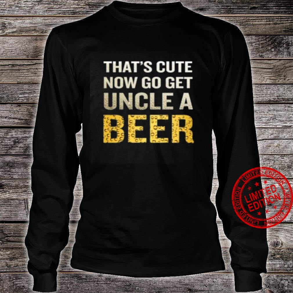 That's Cute Now Go Get Uncle A Beer Shirt long sleeved