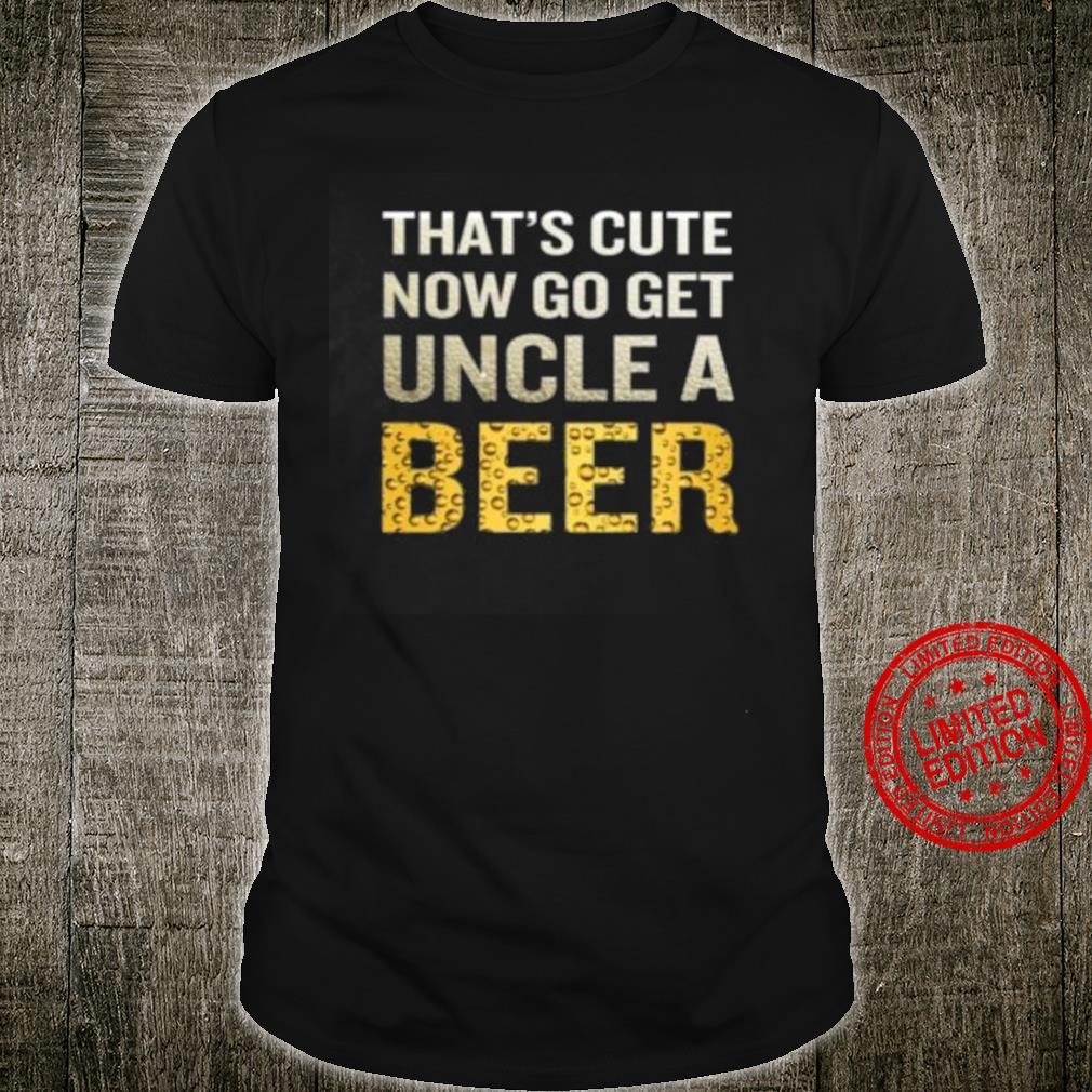 That's Cute Now Go Get Uncle A Beer Shirt unisex