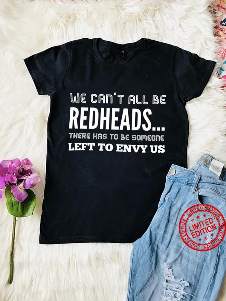 We Can't All Be Redheads There Has To Be Someone Left To Envy US Shirt