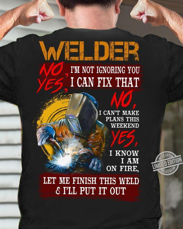 Welder No I'm Not Ignoring You Yes I Can Fix That No I Can't Make Plans This Weekend Let Me Finish This Weld Shirt