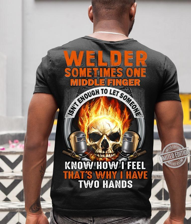 Welder Sometimes One Middle Finger Isn't Enough To Let Someone Know How I Fell That's Why I Have Two Hands Shirt