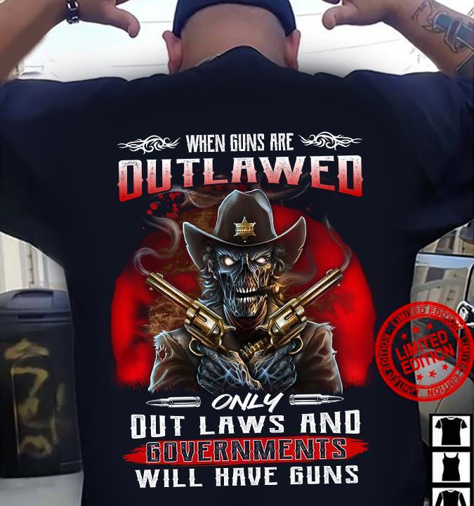 When Guns Are Outlawed Only Out Laws And Governments Will Have Guns Shirt