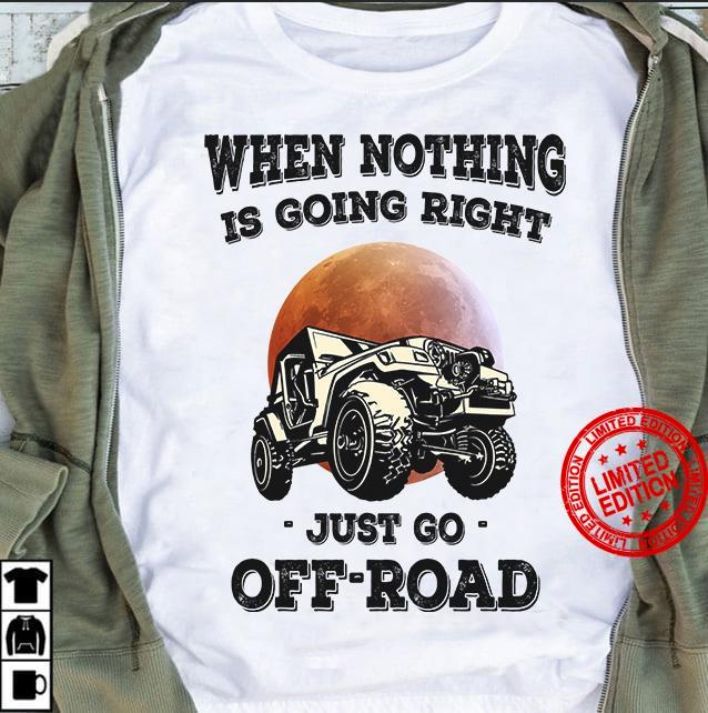 When Nothing Is Going Right Just Go Off Road Shirt