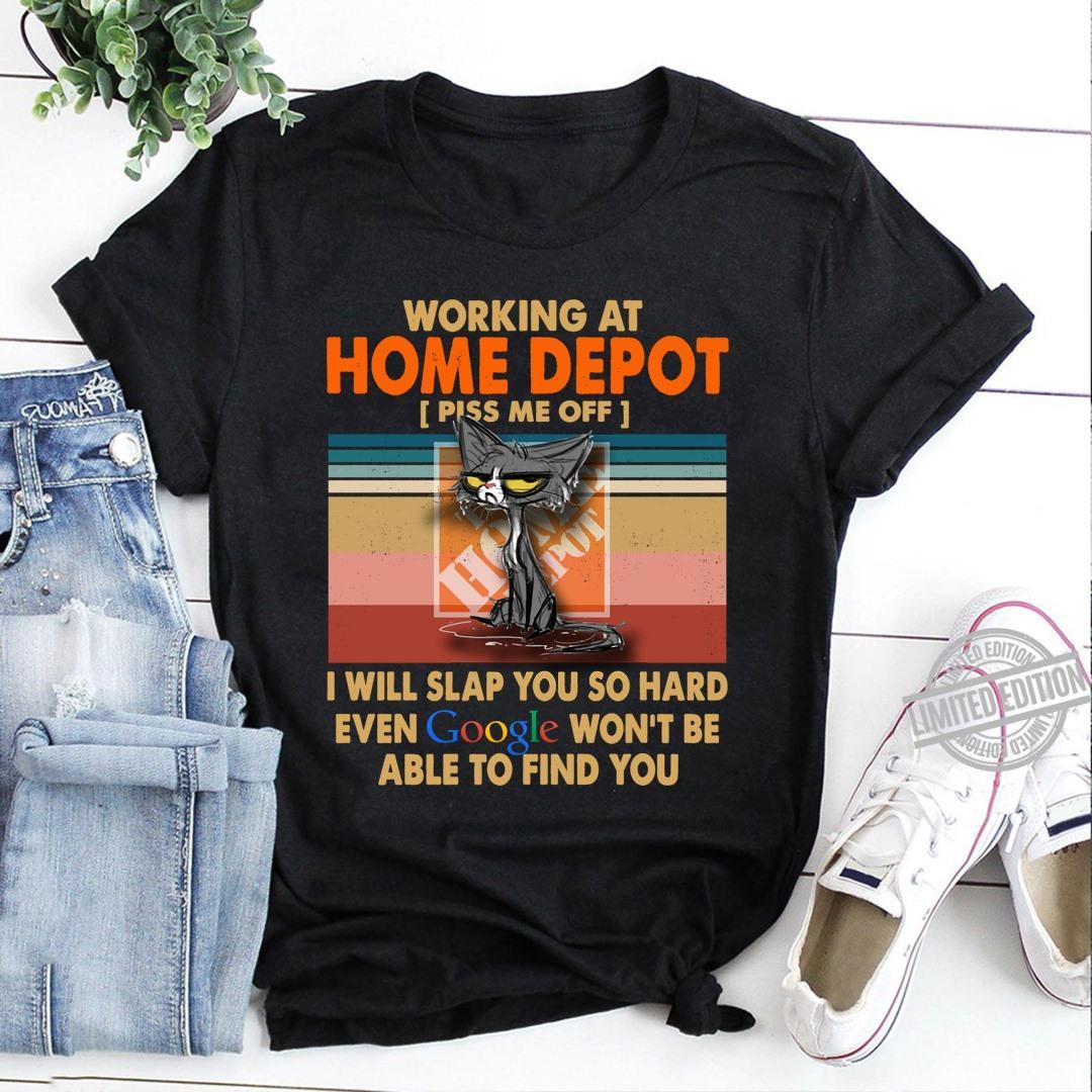 Working At Home Depot Piss Me Off I Will Slap You So Hard Even Google Won't Be Able To Find You Shirt