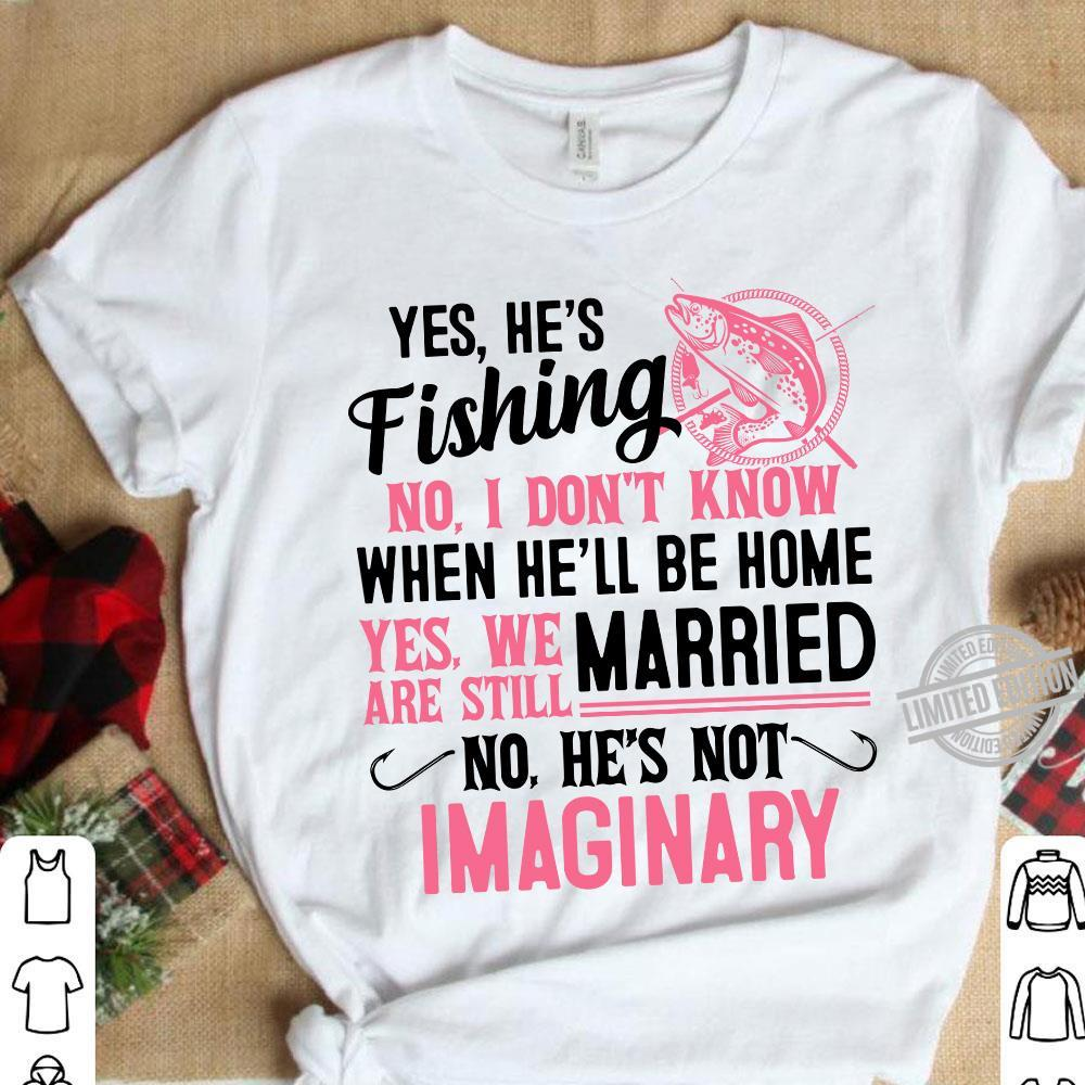 Yes He's Fishing No I Don't KNow Uhen He'll Be Home Yes We Married No He's Not Imaginary Shirt