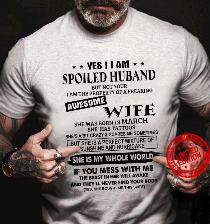 Yes I Am Spoiled Huband But Not Your I Am The Property Of A Freaking Awesome Wife She Was Born In March Shirt